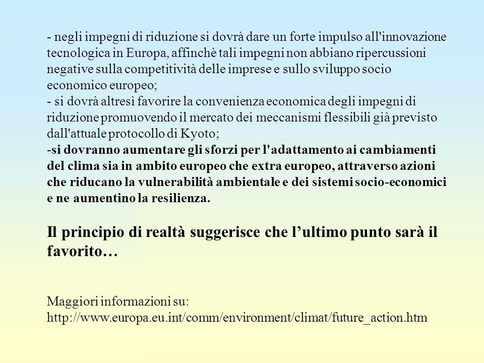 - negli impegni di riduzione si dovrà dare un forte impulso all innovazione tecnologica in Europa, affinchè tali impegni non abbiano ripercussioni negative sulla competitività delle imprese e sullo sviluppo socio economico europeo; - si dovrà altresì favorire la convenienza economica degli impegni di riduzione promuovendo il mercato dei meccanismi flessibili già previsto dall attuale protocollo di Kyoto; -si dovranno aumentare gli sforzi per l adattamento ai cambiamenti del clima sia in ambito europeo che extra europeo, attraverso azioni che riducano la vulnerabilità ambientale e dei sistemi socio-economici e ne aumentino la resilienza.
