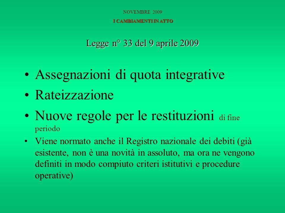 Legge n° 33 del 9 aprile 2009 Assegnazioni di quota integrative Rateizzazione Nuove regole per le restituzioni di fine periodo Viene normato anche il Registro nazionale dei debiti (già esistente, non è una novità in assoluto, ma ora ne vengono definiti in modo compiuto criteri istitutivi e procedure operative) I CAMBIAMENTI IN ATTO NOVEMBRE 2009 I CAMBIAMENTI IN ATTO