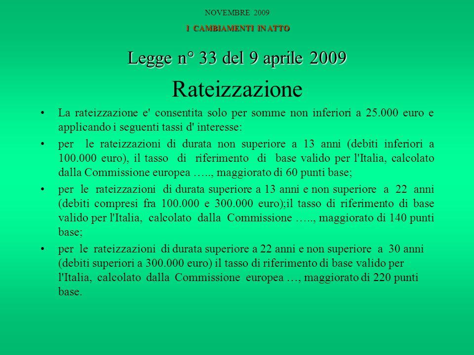 Legge n° 33 del 9 aprile 2009 Rateizzazione La rateizzazione e consentita solo per somme non inferiori a 25.000 euro e applicando i seguenti tassi d interesse: per le rateizzazioni di durata non superiore a 13 anni (debiti inferiori a 100.000 euro), il tasso di riferimento di base valido per l Italia, calcolato dalla Commissione europea ….., maggiorato di 60 punti base; per le rateizzazioni di durata superiore a 13 anni e non superiore a 22 anni (debiti compresi fra 100.000 e 300.000 euro);il tasso di riferimento di base valido per l Italia, calcolato dalla Commissione ….., maggiorato di 140 punti base; per le rateizzazioni di durata superiore a 22 anni e non superiore a 30 anni (debiti superiori a 300.000 euro) il tasso di riferimento di base valido per l Italia, calcolato dalla Commissione europea …, maggiorato di 220 punti base.