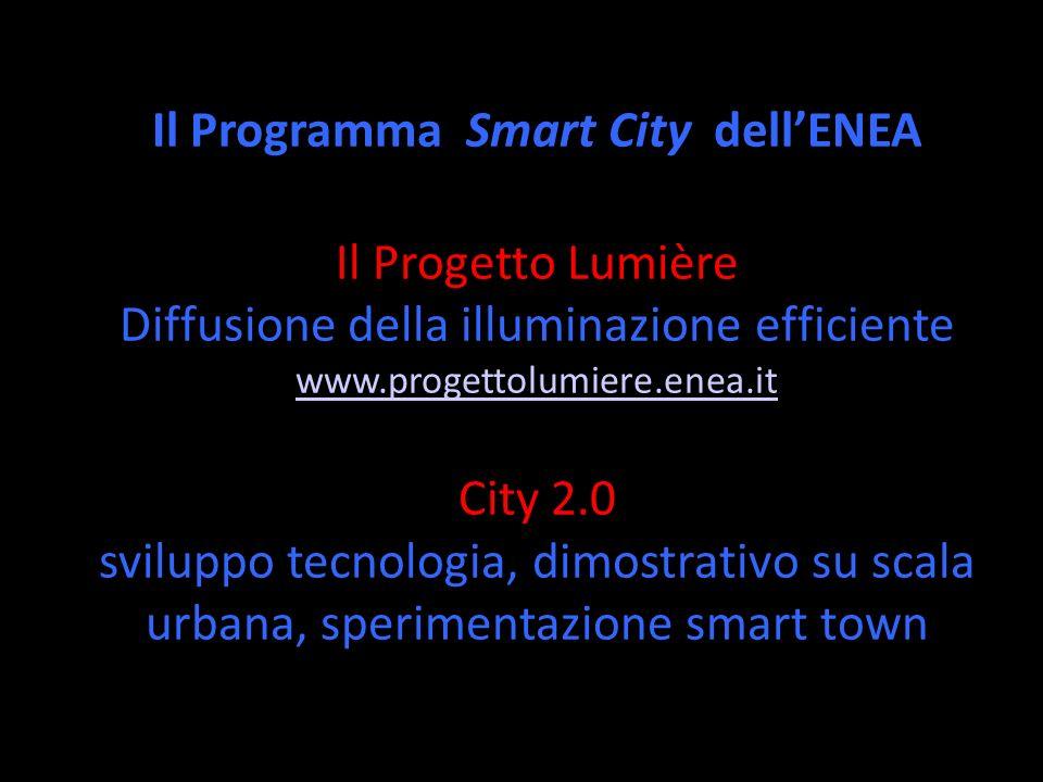 Il Programma Smart City dellENEA Il Progetto Lumière Diffusione della illuminazione efficiente www.progettolumiere.enea.it City 2.0 sviluppo tecnologia, dimostrativo su scala urbana, sperimentazione smart town ENEA