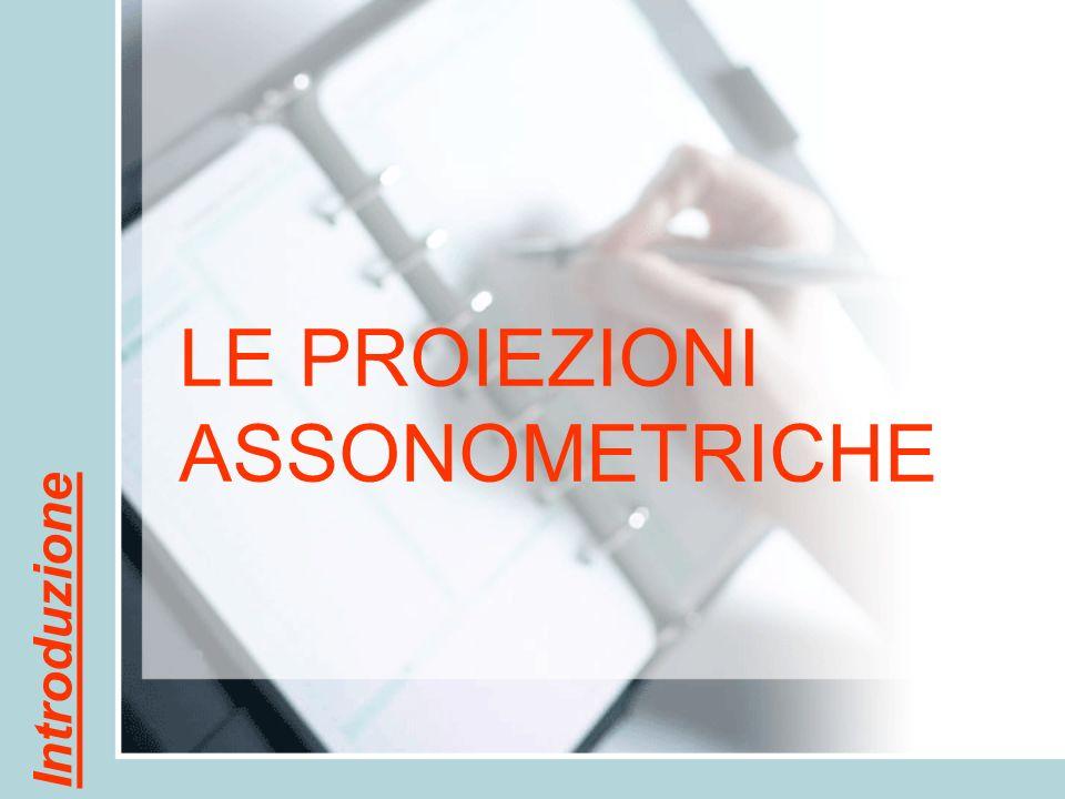 LE PROIEZIONI ASSONOMETRICHE Introduzione