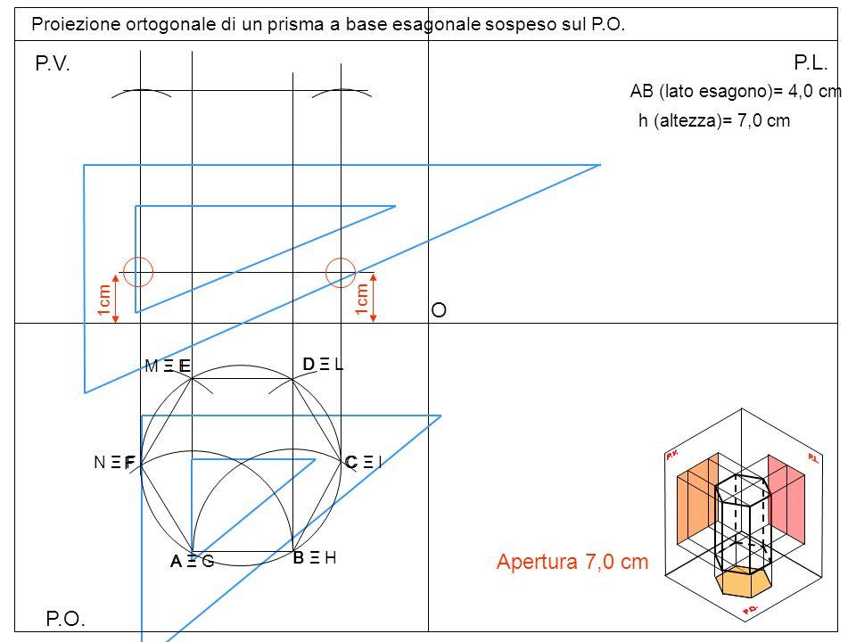 P.O. P.V. P.L. Proiezione ortogonale di un prisma a base esagonale sospeso sul P.O. AB (lato esagono)= 4,0 cm h (altezza)= 7,0 cm A B Apertura 7,0 cm