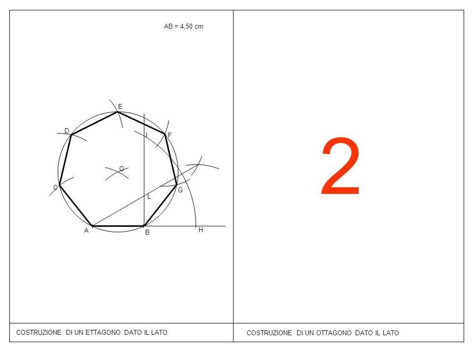 2 COSTRUZIONE DI UN ETTAGONO DATO IL LATO COSTRUZIONE DI UN OTTAGONO DATO IL LATO AB = 4,50 cm B A H I L O C D E F G