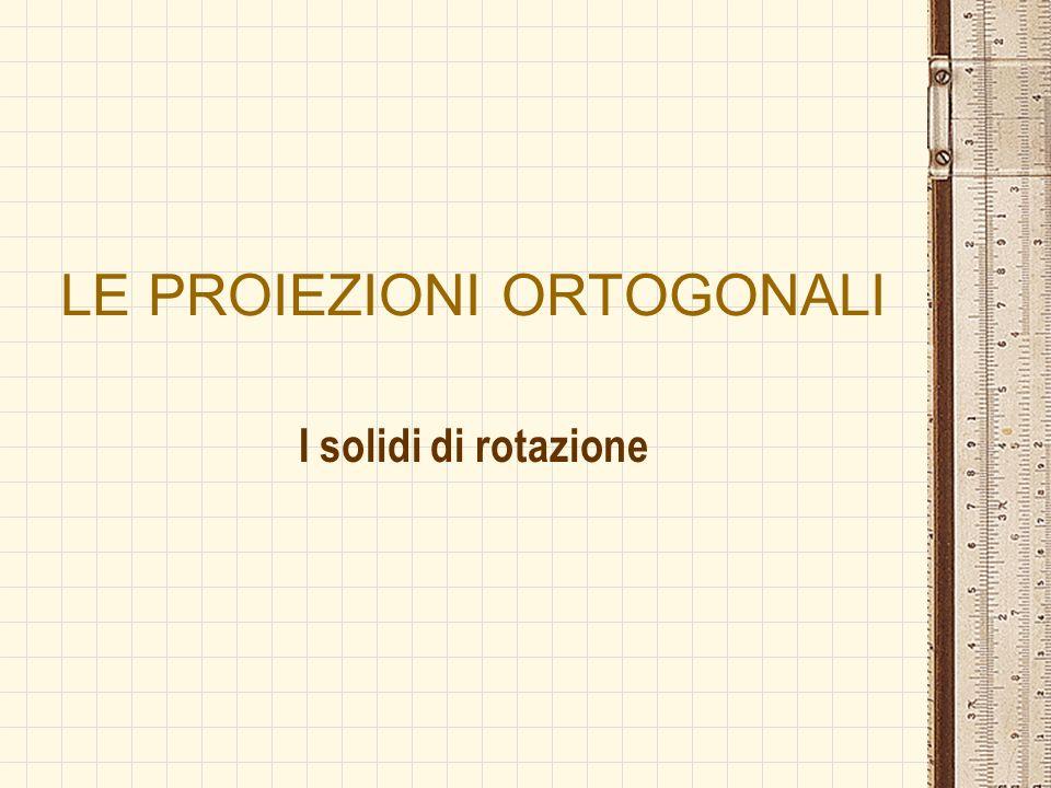 LE PROIEZIONI ORTOGONALI I solidi di rotazione