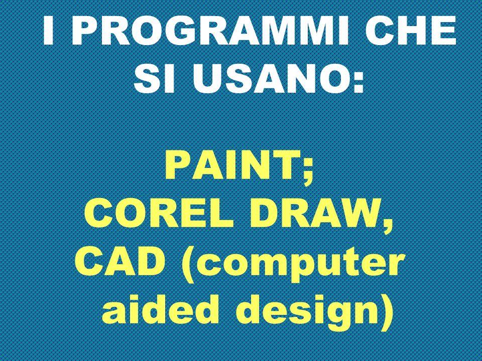 PAINT; COREL DRAW, CAD (computer aided design) I PROGRAMMI CHE SI USANO: