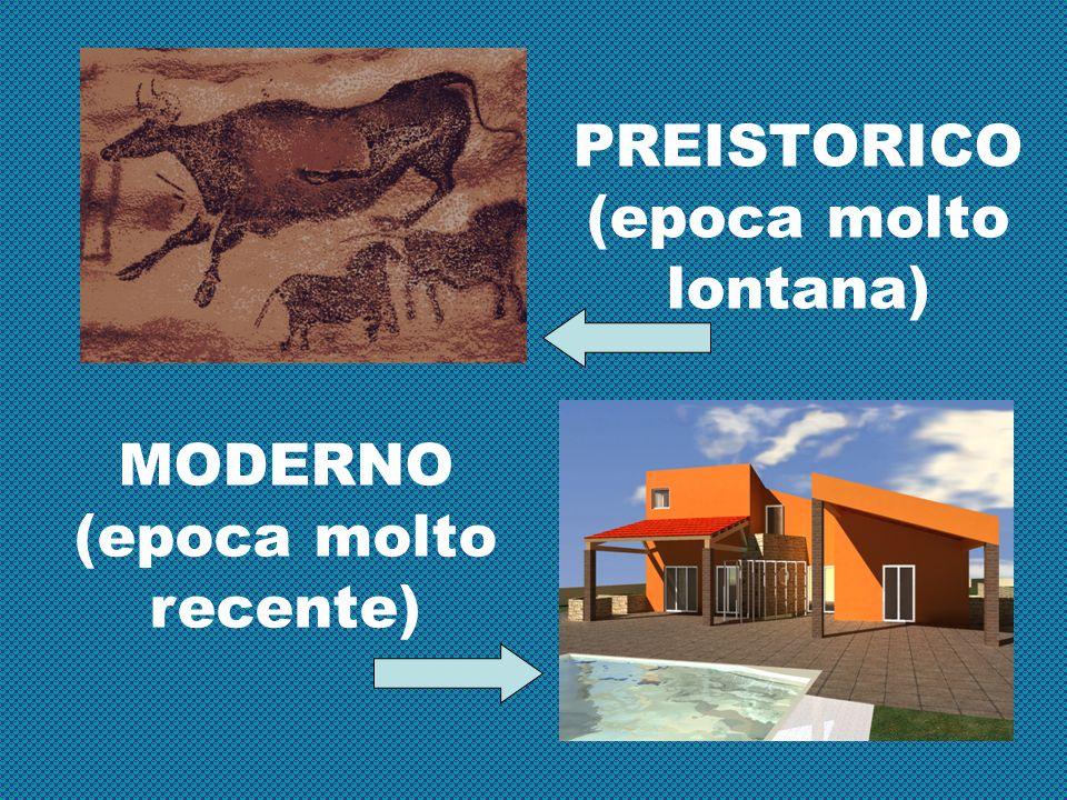 PREISTORICO (epoca molto lontana) MODERNO (epoca molto recente)