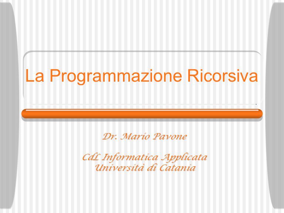 La Programmazione Ricorsiva Dr. Mario Pavone CdL Informatica Applicata Università di Catania