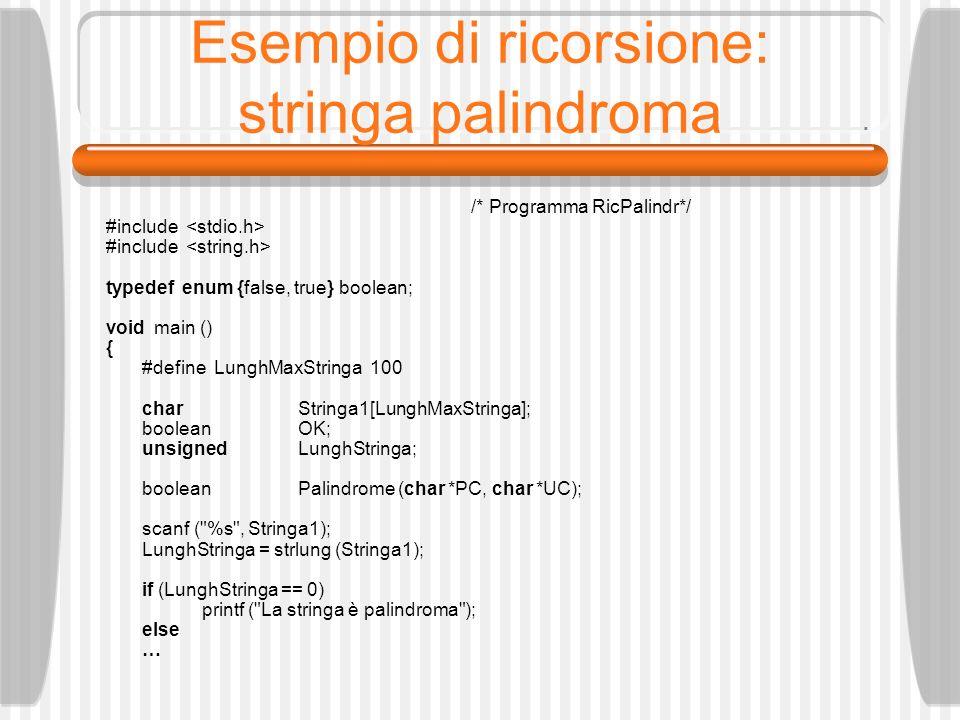 Esempio di ricorsione: stringa palindroma /* Programma RicPalindr*/ #include typedef enum {false, true} boolean; void main () { #define LunghMaxStringa 100 charStringa1[LunghMaxStringa]; booleanOK; unsignedLunghStringa; booleanPalindrome (char *PC, char *UC); scanf ( %s , Stringa1); LunghStringa = strlung (Stringa1); if (LunghStringa == 0) printf ( La stringa è palindroma ); else …