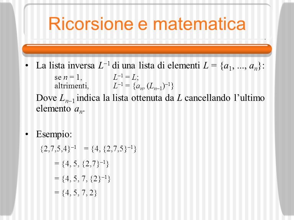 Ricorsione e matematica La lista inversa L –1 di una lista di elementi L = {a 1,..., a n }: se n = 1, L –1 = L; altrimenti, L –1 = {a n, (L n–1 ) –1 } Dove L n–1 indica la lista ottenuta da L cancellando lultimo elemento a n.