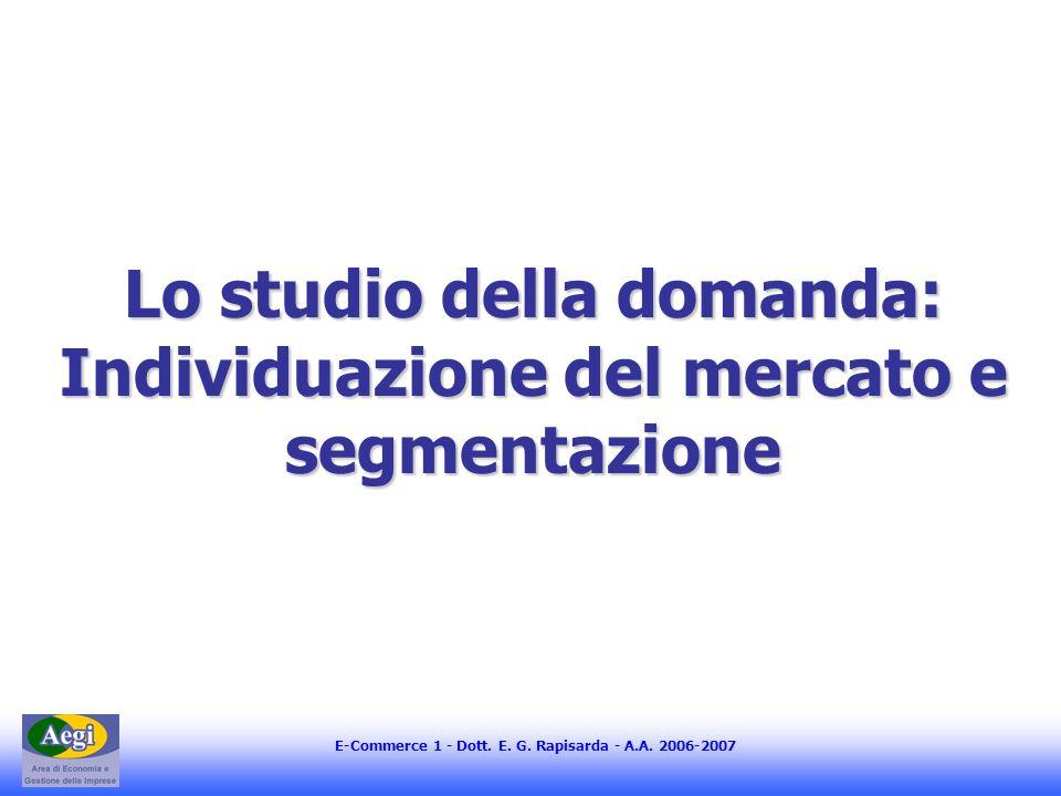 E-Commerce 1 - Dott. E. G. Rapisarda - A.A. 2006-2007 Lo studio della domanda: Individuazione del mercato e segmentazione