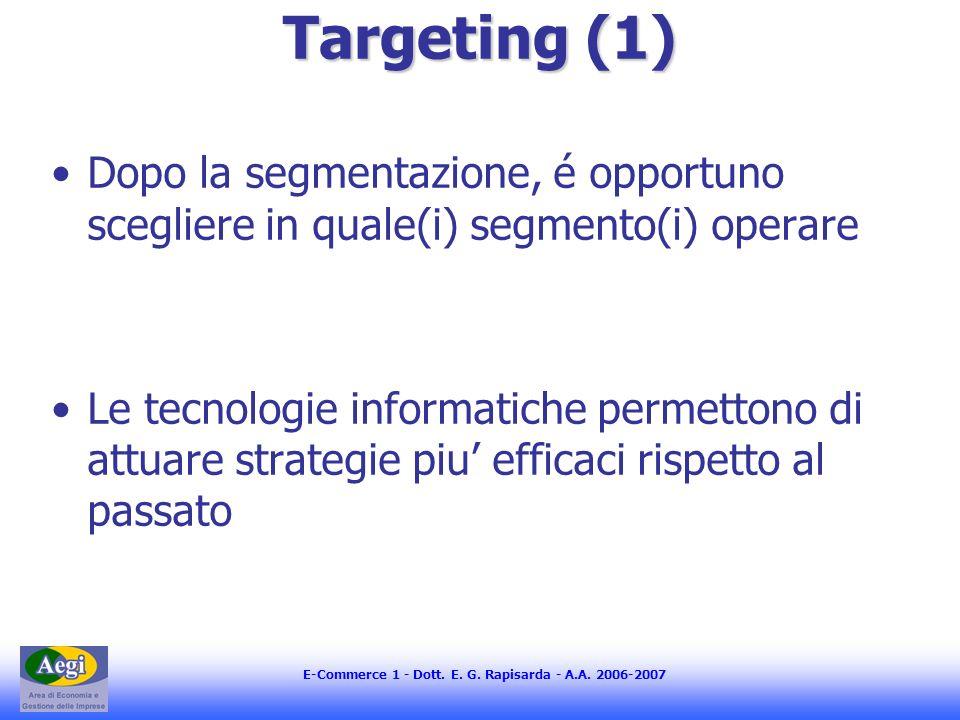 E-Commerce 1 - Dott. E. G. Rapisarda - A.A. 2006-2007 Targeting (1) Dopo la segmentazione, é opportuno scegliere in quale(i) segmento(i) operare Le te