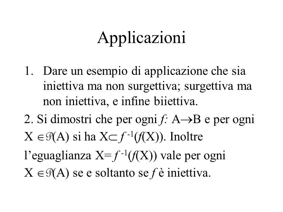 Applicazioni 1.Dare un esempio di applicazione che sia iniettiva ma non surgettiva; surgettiva ma non iniettiva, e infine biiettiva. 2. Si dimostri ch