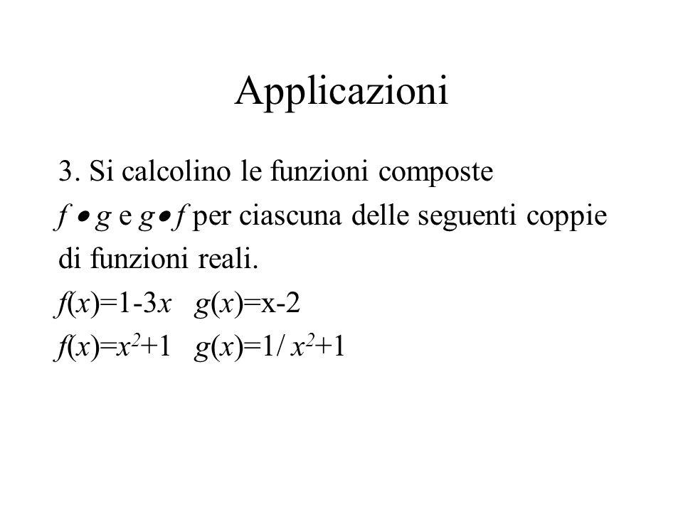 Applicazioni 3. Si calcolino le funzioni composte f g e g f per ciascuna delle seguenti coppie di funzioni reali. f(x)=1-3xg(x)=x-2 f(x)=x 2 +1g(x)=1/