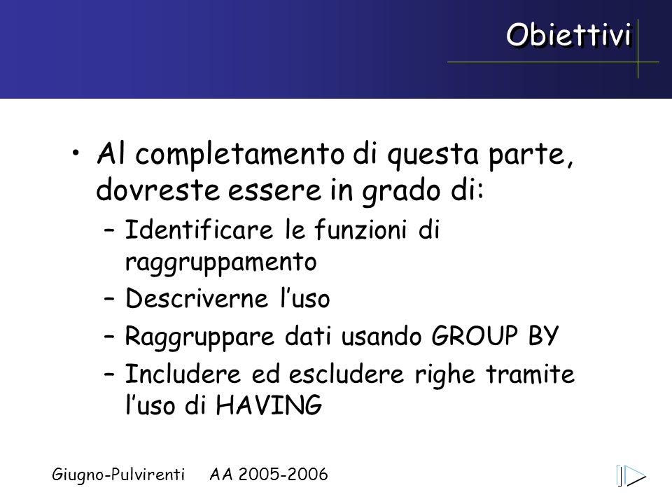 Giugno-Pulvirenti AA 2005-2006 Obiettivi Al completamento di questa parte, dovreste essere in grado di: –Identificare le funzioni di raggruppamento –D