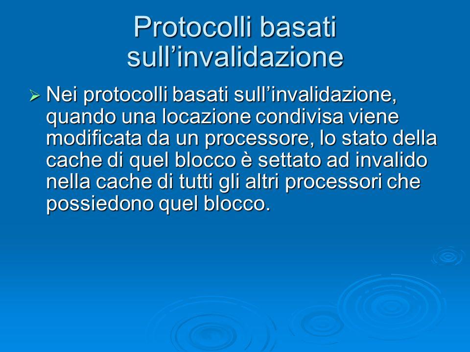 Protocolli basati sullinvalidazione Nei protocolli basati sullinvalidazione, quando una locazione condivisa viene modificata da un processore, lo stato della cache di quel blocco è settato ad invalido nella cache di tutti gli altri processori che possiedono quel blocco.