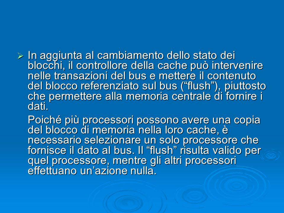 In aggiunta al cambiamento dello stato dei blocchi, il controllore della cache può intervenire nelle transazioni del bus e mettere il contenuto del blocco referenziato sul bus (flush), piuttosto che permettere alla memoria centrale di fornire i dati.