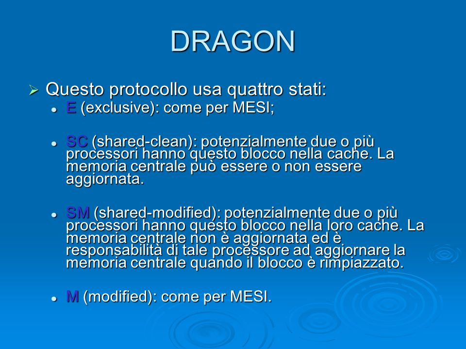 DRAGON Questo protocollo usa quattro stati: Questo protocollo usa quattro stati: E (exclusive): come per MESI; E (exclusive): come per MESI; SC (shared-clean): potenzialmente due o più processori hanno questo blocco nella cache.