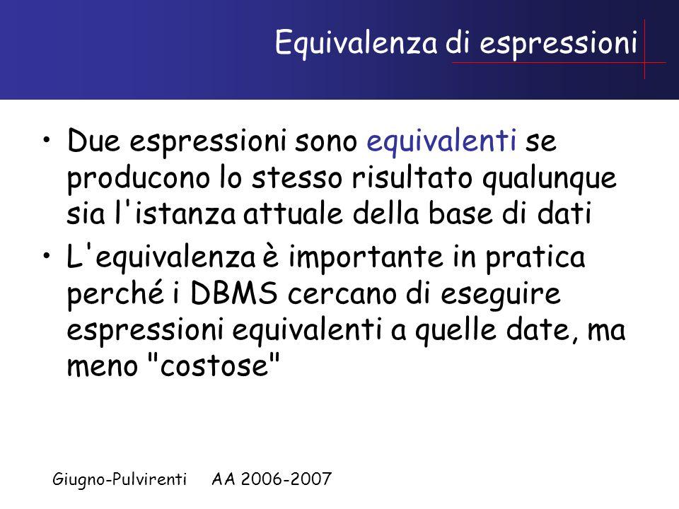 Giugno-Pulvirenti AA 2006-2007 Equivalenza di espressioni Due espressioni sono equivalenti se producono lo stesso risultato qualunque sia l istanza attuale della base di dati L equivalenza è importante in pratica perché i DBMS cercano di eseguire espressioni equivalenti a quelle date, ma meno costose