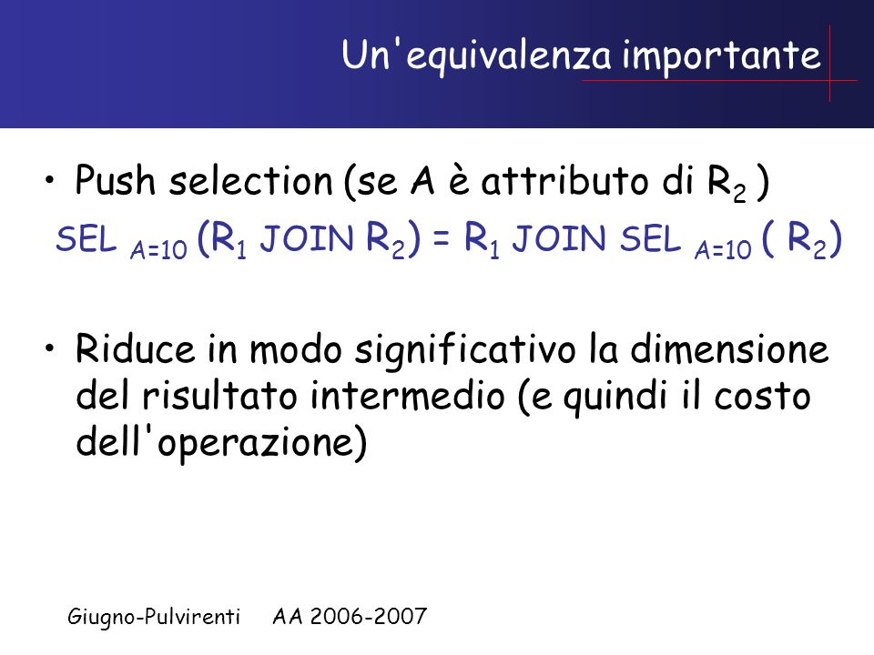 Giugno-Pulvirenti AA 2006-2007 Un equivalenza importante Push selection (se A è attributo di R 2 ) SEL A=10 (R 1 JOIN R 2 ) = R 1 JOIN SEL A=10 ( R 2 ) Riduce in modo significativo la dimensione del risultato intermedio (e quindi il costo dell operazione)