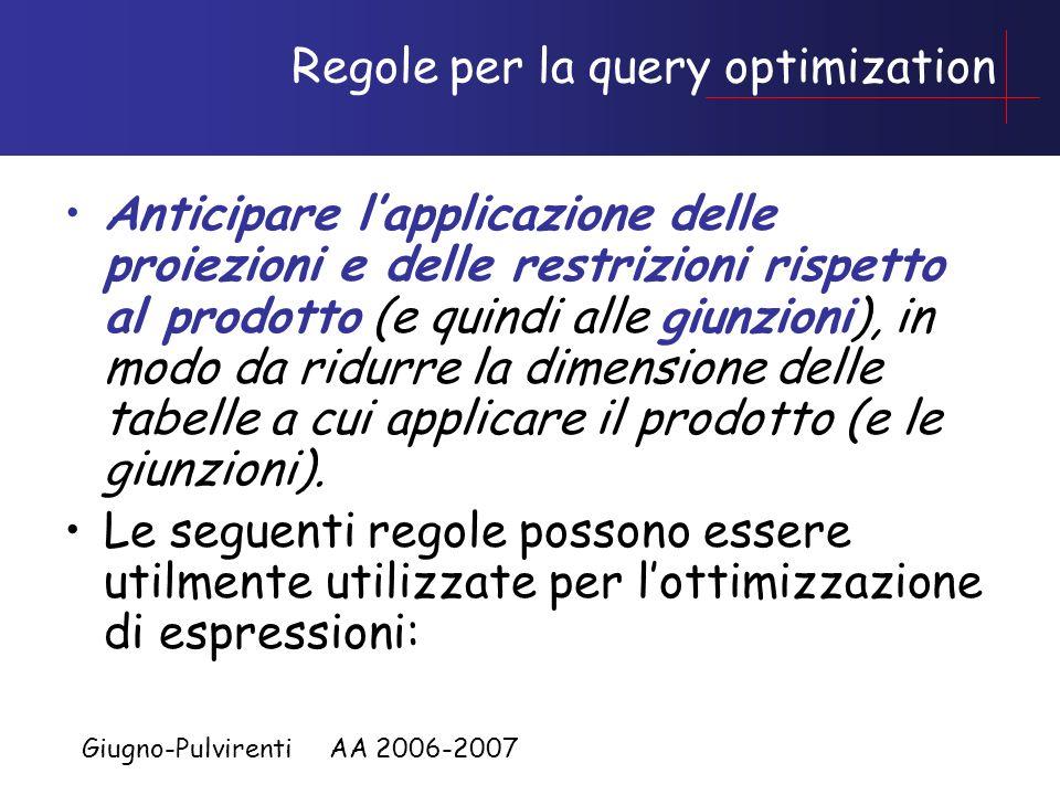 Giugno-Pulvirenti AA 2006-2007 Regole per la query optimization Anticipare lapplicazione delle proiezioni e delle restrizioni rispetto al prodotto (e quindi alle giunzioni), in modo da ridurre la dimensione delle tabelle a cui applicare il prodotto (e le giunzioni).