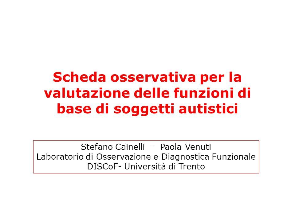 Scheda osservativa per la valutazione delle funzioni di base di soggetti autistici Stefano Cainelli - Paola Venuti Laboratorio di Osservazione e Diagn