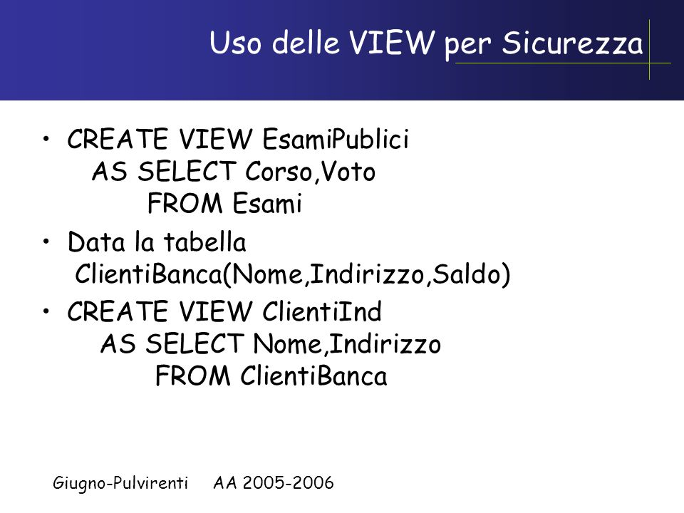 Giugno-Pulvirenti AA 2005-2006 Uso delle VIEW per query complesse CREATE VIEW AgPerZona (Zona,NumAg) AS SELECT Zona,COUNT(*) FROM AGENTI GROUP BY Zona