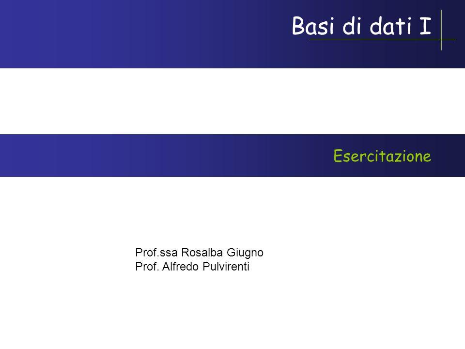 Basi di dati I Prof.ssa Rosalba Giugno Prof. Alfredo Pulvirenti Esercitazione