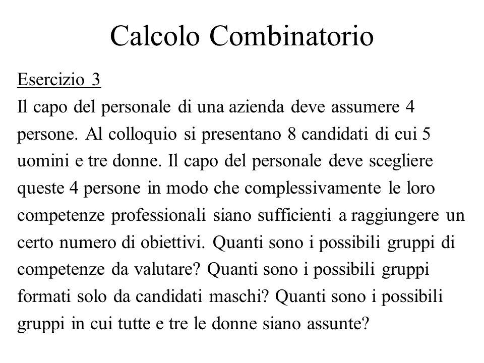 Calcolo Combinatorio Esercizio 3 Il capo del personale di una azienda deve assumere 4 persone. Al colloquio si presentano 8 candidati di cui 5 uomini