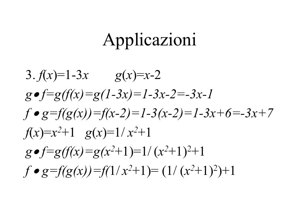Applicazioni 3. f(x)=1-3xg(x)=x-2 g f=g(f(x)=g(1-3x)=1-3x-2=-3x-1 f g=f(g(x))=f(x-2)=1-3(x-2)=1-3x+6=-3x+7 f(x)=x 2 +1g(x)=1/ x 2 +1 g f=g(f(x)=g(x 2