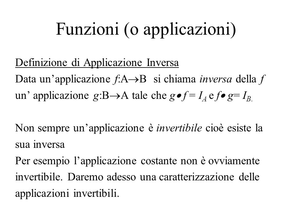 Funzioni (o applicazioni) Definizione di Applicazione Inversa Data unapplicazione f:A B si chiama inversa della f un applicazione g:B A tale che g f =
