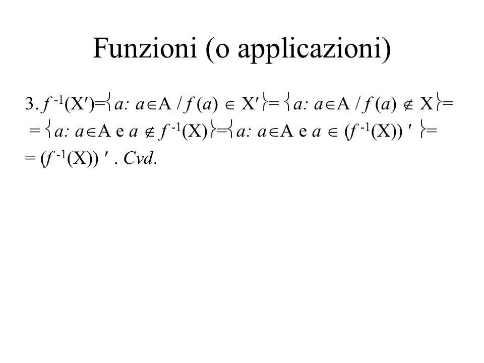 Funzioni (o applicazioni) 3. f -1 (X )= a: a A / f (a) X = a: a A / f (a) X = = a: a A e a f -1 (X) = a: a A e a (f -1 (X)) = = (f -1 (X)). Cvd.