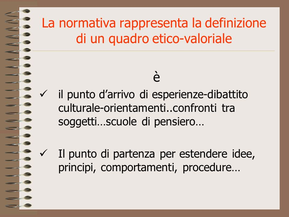 La normativa rappresenta la definizione di un quadro etico-valoriale è il punto darrivo di esperienze-dibattito culturale-orientamenti..confronti tra