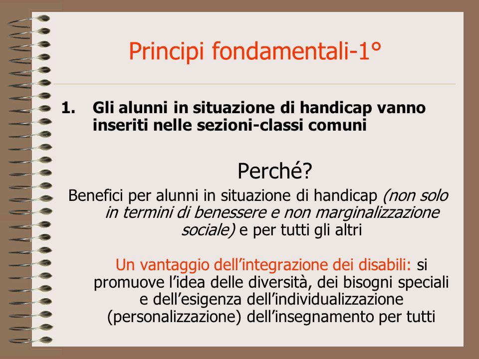 Principi fondamentali-1° 1.Gli alunni in situazione di handicap vanno inseriti nelle sezioni-classi comuni Perché? Benefici per alunni in situazione d