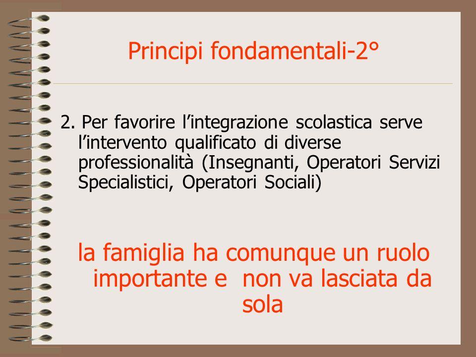 Principi fondamentali-2° 2. Per favorire lintegrazione scolastica serve lintervento qualificato di diverse professionalità (Insegnanti, Operatori Serv