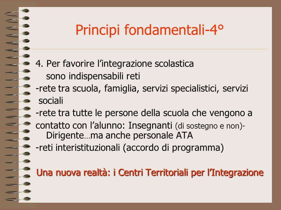 Principi fondamentali-4° 4. Per favorire lintegrazione scolastica sono indispensabili reti -rete tra scuola, famiglia, servizi specialistici, servizi