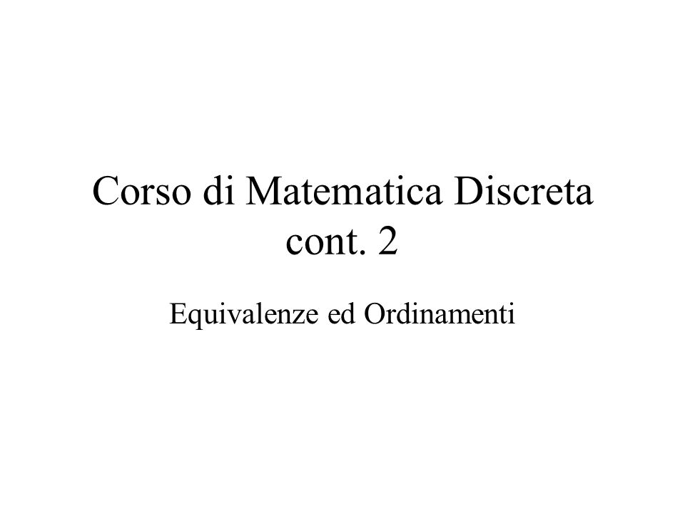 Corso di Matematica Discreta cont. 2 Equivalenze ed Ordinamenti