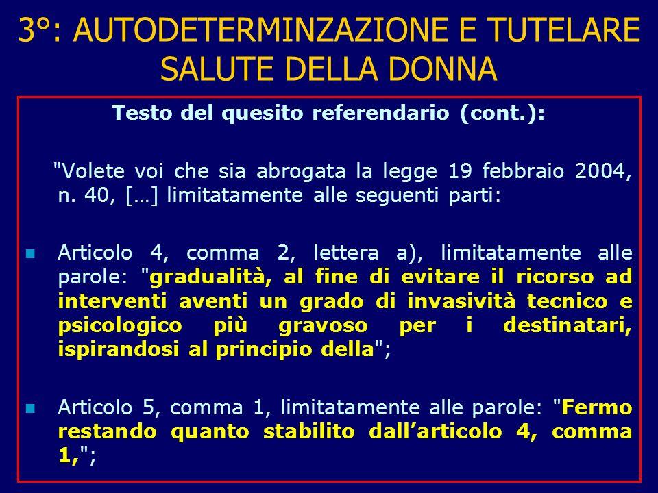 3°: AUTODETERMINZAZIONE E TUTELARE SALUTE DELLA DONNA Testo del quesito referendario (cont.): Volete voi che sia abrogata la legge 19 febbraio 2004, n.