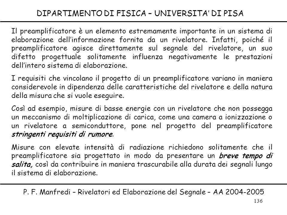 136 DIPARTIMENTO DI FISICA – UNIVERSITA DI PISA P. F. Manfredi – Rivelatori ed Elaborazione del Segnale – AA 2004-2005 Il preamplificatore è un elemen