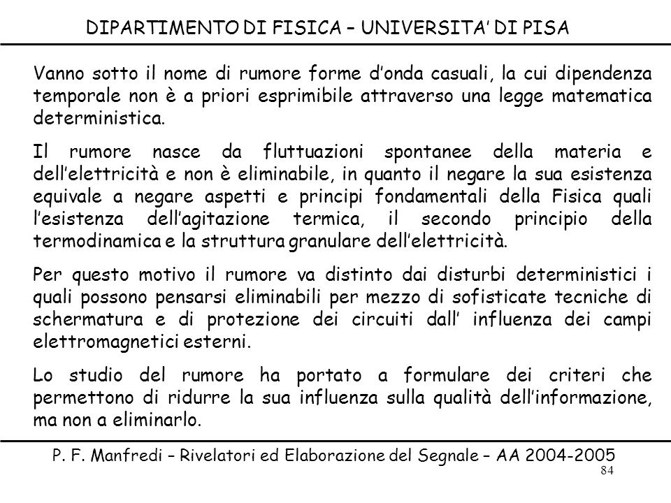 84 DIPARTIMENTO DI FISICA – UNIVERSITA DI PISA P. F. Manfredi – Rivelatori ed Elaborazione del Segnale – AA 2004-2005 Vanno sotto il nome di rumore fo