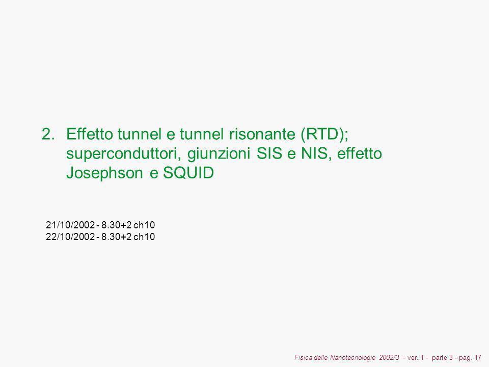 Fisica delle Nanotecnologie 2002/3 - ver. 1 - parte 3 - pag. 17 2.Effetto tunnel e tunnel risonante (RTD); superconduttori, giunzioni SIS e NIS, effet