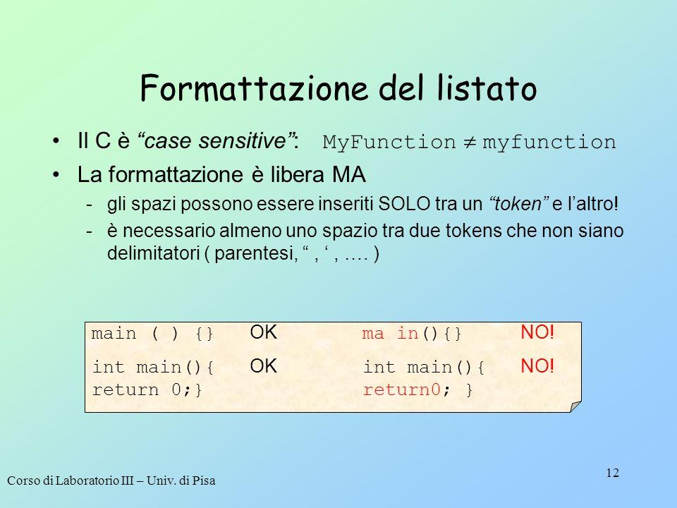 Corso di Laboratorio III – Univ. di Pisa 12 Formattazione del listato Il C è case sensitive: MyFunction myfunction La formattazione è libera MA -gli s