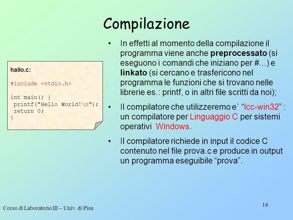 Corso di Laboratorio III – Univ. di Pisa 16 Compilazione In effetti al momento della compilazione il programma viene anche preprocessato (si eseguono