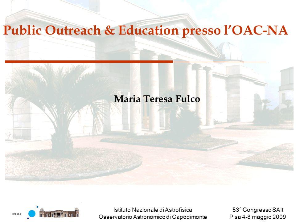 Istituto Nazionale di Astrofisica Osservatorio Astronomico di Capodimonte 53° Congresso SAIt Pisa 4-8 maggio 2009 Public Outreach & Education presso lOAC-NA Maria Teresa Fulco