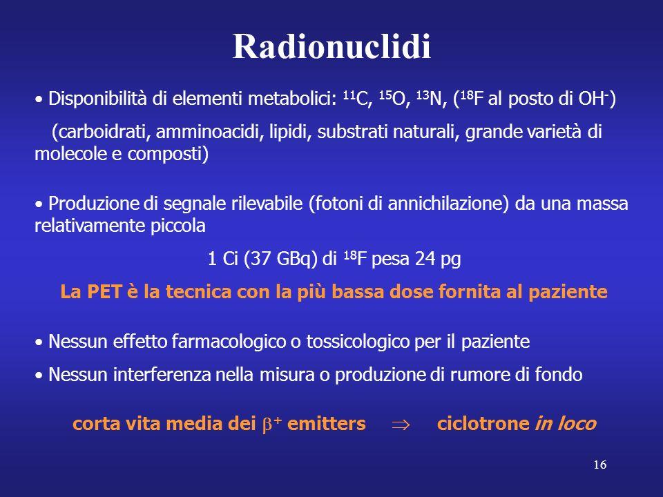 16 Radionuclidi Disponibilità di elementi metabolici: 11 C, 15 O, 13 N, ( 18 F al posto di OH - ) (carboidrati, amminoacidi, lipidi, substrati naturali, grande varietà di molecole e composti) Produzione di segnale rilevabile (fotoni di annichilazione) da una massa relativamente piccola 1 Ci (37 GBq) di 18 F pesa 24 pg La PET è la tecnica con la più bassa dose fornita al paziente Nessun effetto farmacologico o tossicologico per il paziente Nessun interferenza nella misura o produzione di rumore di fondo corta vita media dei + emitters ciclotrone in loco