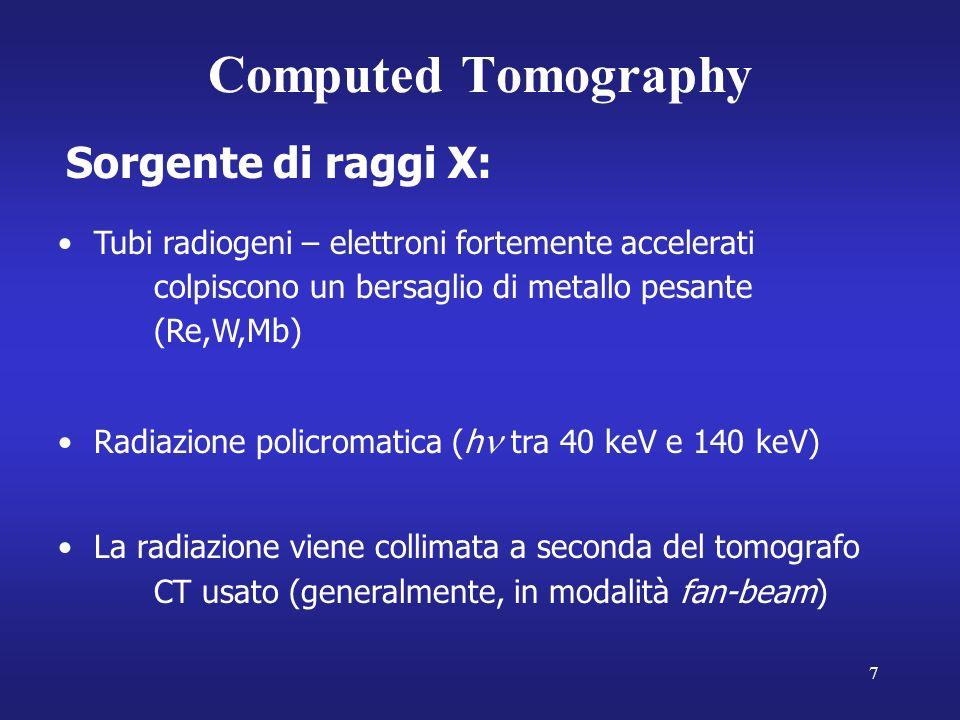 7 Computed Tomography Sorgente di raggi X: Tubi radiogeni – elettroni fortemente accelerati colpiscono un bersaglio di metallo pesante (Re,W,Mb) Radiazione policromatica (h tra 40 keV e 140 keV) La radiazione viene collimata a seconda del tomografo CT usato (generalmente, in modalità fan-beam)