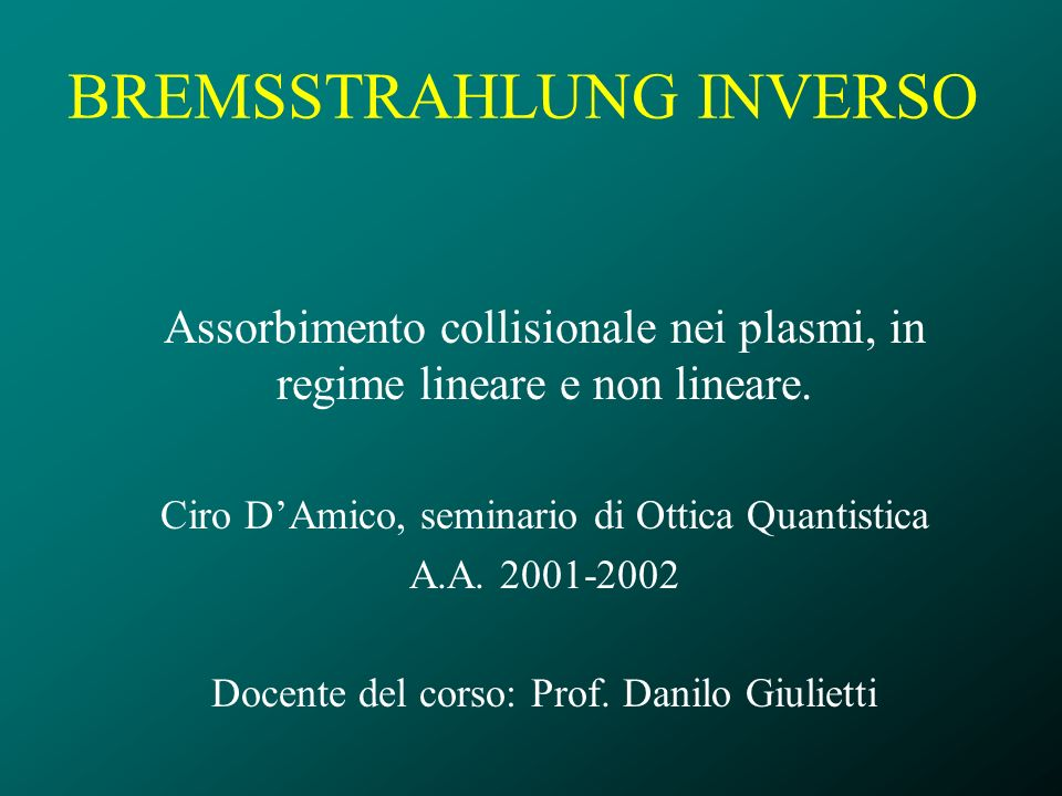 BREMSSTRAHLUNG INVERSO Assorbimento collisionale nei plasmi, in regime lineare e non lineare. Ciro DAmico, seminario di Ottica Quantistica A.A. 2001-2