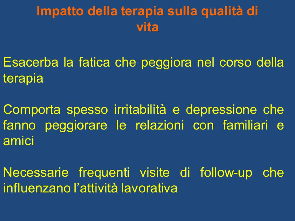 Impatto della terapia sulla qualità di vita Esacerba la fatica che peggiora nel corso della terapia Comporta spesso irritabilità e depressione che fan