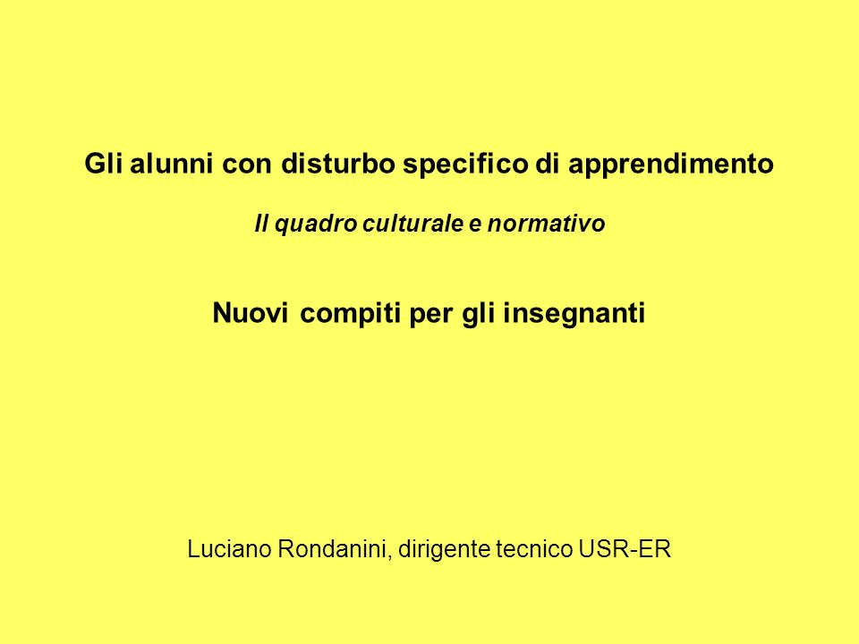 Gli alunni con disturbo specifico di apprendimento Il quadro culturale e normativo Nuovi compiti per gli insegnanti Luciano Rondanini, dirigente tecni