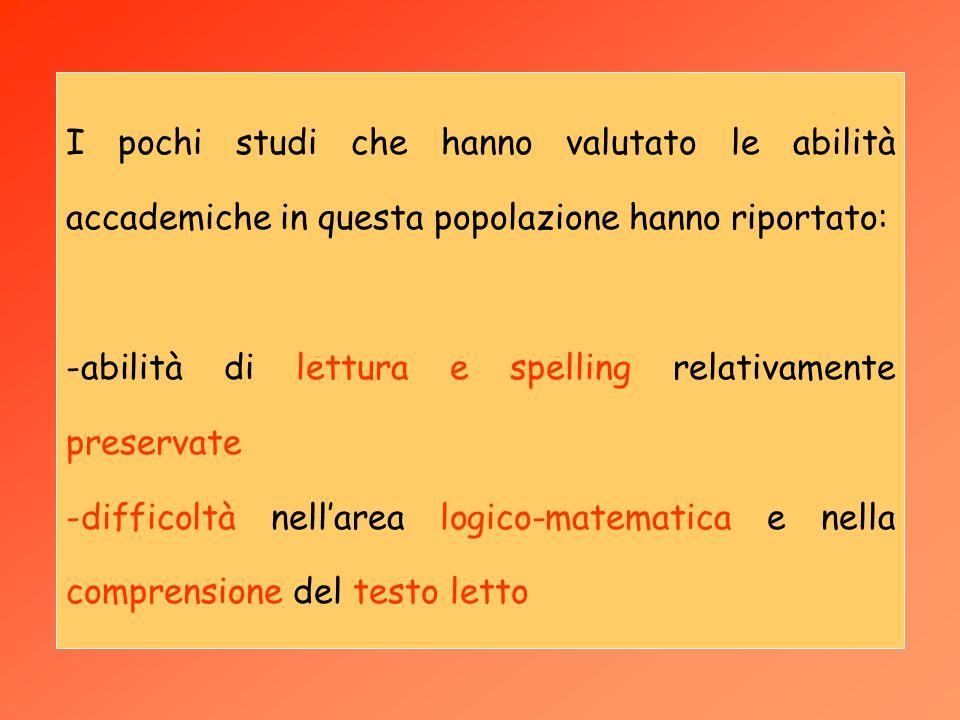 I pochi studi che hanno valutato le abilità accademiche in questa popolazione hanno riportato: -abilità di lettura e spelling relativamente preservate -difficoltà nellarea logico-matematica e nella comprensione del testo letto