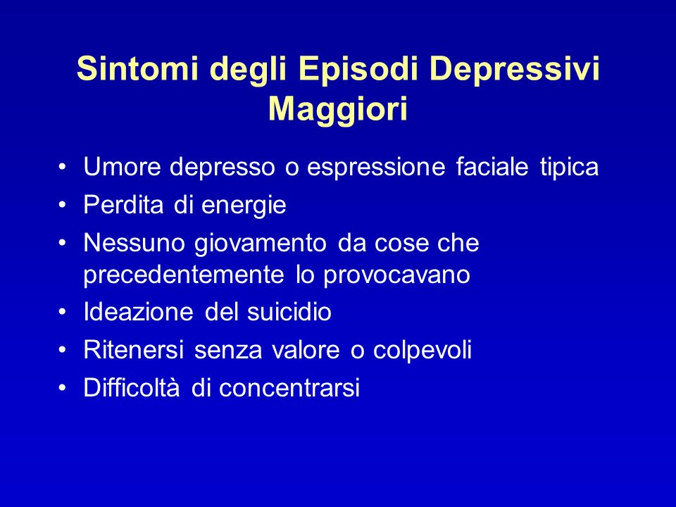 Sintomi degli Episodi Depressivi Maggiori Umore depresso o espressione faciale tipica Perdita di energie Nessuno giovamento da cose che precedentement